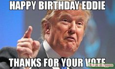 Meme: Happy Birthday eddie Thanks for your vote. Make a new meme with the  Donald Trump meme generator, or browse  Donald Trump memes already made. (60845)