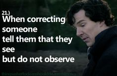 Things a Sherlockian should do: When correcting someone, tell them that they see but do not observe