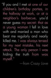 CRAZY LOVE - Leslie Morgan Steiner    Okay, this is a tough read but if you've ever known someone that was in this kind of relationship and couldn't understand why they made the choices they did this book will provide some perspective.