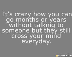 It's crazy how you can go months or years without talking to someone but they still cross your mind everyday.