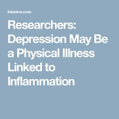 Researchers: Depression May Be a Physical Illness Linked to Inflammation