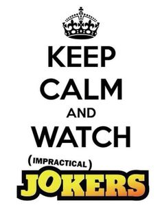 Absolutey!  Keep calm and watch Impractical Jokers