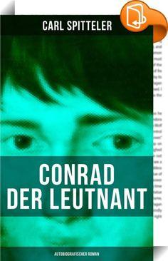"""Conrad der Leutnant (Autobiografischer Roman)    :  Dieses eBook """"Conrad der Leutnant"""" wurde mit einem funktionalen Layout erstellt und sorgfältig formatiert. Carl Spitteler (1845-1924) war ein Schweizer Dichter und Schriftsteller, Kritiker und Essayist. 1919 erhielt er den Nobelpreis für Literatur. Aus dem Buch: """"...Sie lehnte sich besänftigend an ihn. """"Du solltest mit dem Vater ein bißchen mehr Geduld haben, Conrad», schmeichelte sie. Da brauste er auf. """"Wenn ich nicht Geduld hätte, ..."""