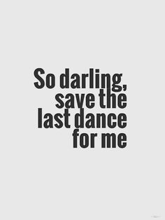 """""""Darling, save the last Dance for me."""" Those might be the last words I'll ever hear."""