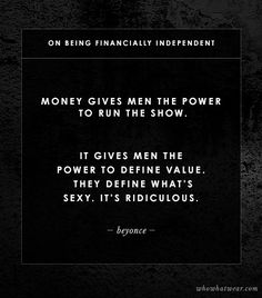 @Who What Wear - On Being Financially Independent                 Money gives men the power to run the show. It gives men the power to define value. They define what's sexy. It's ridiculous. - Beyonce