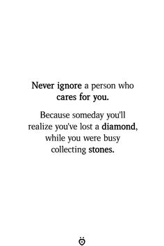 Never ignore a person who cares for you. Because someday you'll realize you've lost a diamond, while you were busy collecting stones. Care About You Quotes, Ignore Me Quotes, Losing You Quotes, Needing You Quotes, Being Ignored Quotes, Quotes To Live By, Realize Quotes, Lost Myself Quotes, Lost Quotes