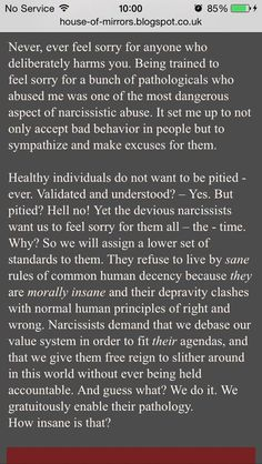 Never feel sorry for the Narcissist. They choose to ABUSE because it makes them feel good about themselves. The narcissist feels rejuvenated when they see the target(s) in pain and are suffering.