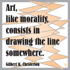 """Art, like morality, consists in drawing the line somewhere."" ~Gilbert K. Chesterton"