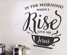 In the morning when I rise give me jesus - Kitchen Wall Decal, Wall Quote, Creative Vinyl Art Idea