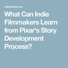 What Can Indie Filmmakers Learn from Pixar's Story Development Process?