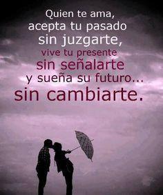 """""""Quien Te Ama, Acepta Tu Pasado Sin Juzgarte, Vive Tu Presente Sin Señalarte y Sueña Su Futuro Sin Cambiarte"""" #Quotes #Frases"""