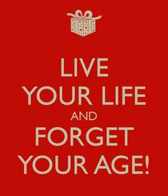 #Live your #life and #forget your #age!