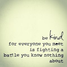 be Kind for everyone you meet is fighting a battle you know nothing about