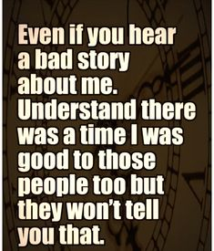 even if you hear a bad story about me. understand there was a time i was good to those people too but they won't tell you that.