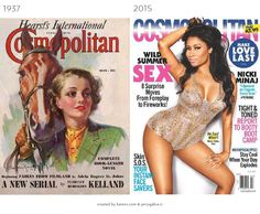 The Evolution of Magazine Covers - A look at how we've changed in the past 100 years. Cosmopolitan covers started out with women dressed conservatively. Then they started showing some skin. Then more skin. Finally, they started posing in sexy positions. As women have earned more rights throughout the years, they've also earned the right to wear whatever they damn well please. Or maybe that just sells more magazines?