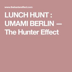 LUNCH HUNT : UMAMI BERLIN — The Hunter Effect