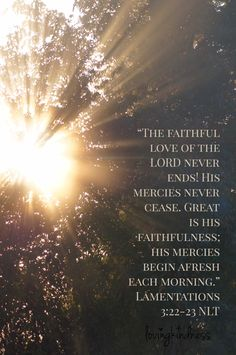 The faithful love of the Lord never ends! His mercies never cease. Great is His faithfulness; His mercies begin afresh each morning. -Lamentations 3.22-23