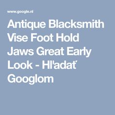 Antique Blacksmith Vise Foot Hold Jaws Great Early Look - Hľadať Googlom