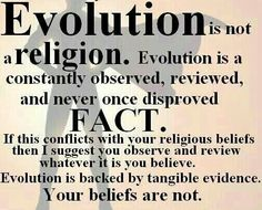 Atheism, Religion, God is Imaginary, Science, Evolution. Evolution is not a religion. Evolution is a constantly observed, reviewed, and never once disproved FACT. If this conflicts with your religious beliefs then I suggest you observe and review whatever it is you believe. Evolution is backed by tangible evidence. Your beliefs are not.