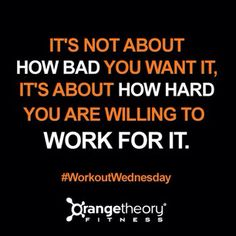 Orange Theory Fitness - It's not about how bad you want it, it's about how hard you are willing to work for it.  Fitness Exercise Workout Quote.