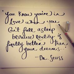 You know you're in love when you can't sleep because reality is finally better than your dreams.