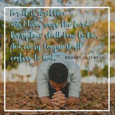 """For it is written: """"As I live, says the Lord, Every knee shall bow to Me, And every tongue shall confess to God."""" Romans 14:11 NKJV"""