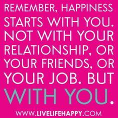 """Remember, happiness starts with you. Not with your relationship, or your friends, or your job. But with you."""