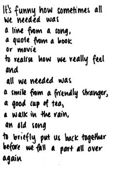 it's funny how sometimes all we needed was a line from a song, a quote from a book or a movie to realize how we really feel and all we needed was a smile from a friendly stranger, a good cup of tea, a walk in the rain, an old song to briefly put us back together before we fall apart all over again