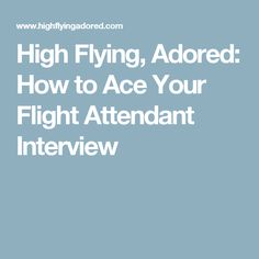 High Flying, Adored: How to Ace Your Flight Attendant Interview