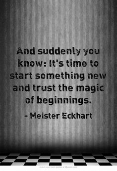 And suddenly you know: it's time to start something new and trust the magic of beginnings. - meister eckhart