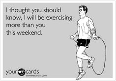 I thought you should know, I will be exercising more than you this weekend.