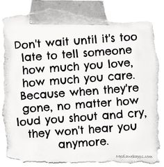 Don't wait until it's too late to tell someone how much you love, how much you care. Because when they're gone, no matter how loud you shout and cry, they won't hear you anymore.