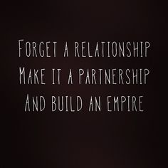 """Forget a relationship. Make it a partnership and build an empire."" <- it's good to have goals."