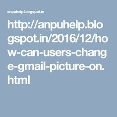 http://anpuhelp.blogspot.in/2016/12/how-can-users-change-gmail-picture-on.html