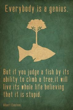 """Such a great #quote """"Everybody is a genius. But if you judge a fish by its ability to climb a tree, it will live its whole life believing that it is stupid. """" ~Albert Einstein #quote Challenge: Finish the sentence to define yourself positively: """"I am __________."""" « Positively Positive"""