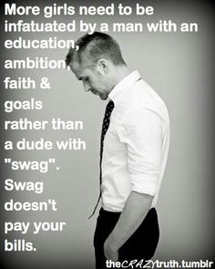 More girls need to be infatuated by a man with: an education, ambition, faith, and goals