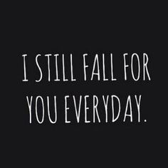 I still fall for you everyday..