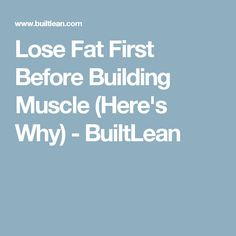 Lose Fat First Before Building Muscle (Here's Why) - BuiltLean
