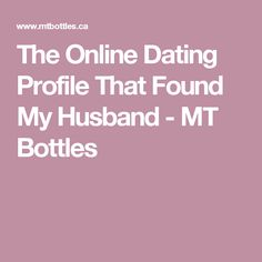 The Online Dating Profile That Found My Husband - MT Bottles
