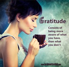 Gratitude - Consists of being more aware of what you have, than what you don't