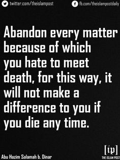 Abandon every matter because of which you hate to meet death, for this way, it will not make a difference to you if you die any time —Abu Hazim Salamah b. Dinar