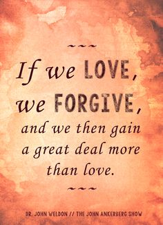 If we love, we forgive, and we then gain a great deal more than love. // Dr. John Weldon // The John Ankerberg Show