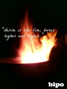 desire is like fire burns higher and higher...bipo