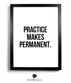 Practice  Makes  Permanent. Love this saying mama Pike says this all the time.