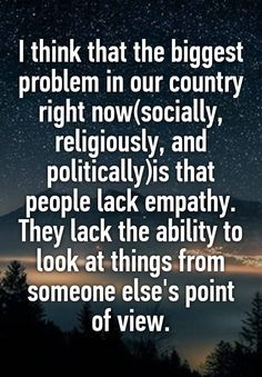 I think that the biggest problem in our country right now(socially, religiously, and politically)is that people lack empathy. They lack the ability to look at things from someone else's point of view.
