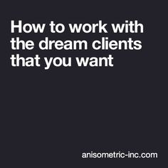HOW TO WORK WITH THE DREAM CLIENTS THAT YOU WANT -  The notion of a dream client is completely subjective. For some, to work with Disney would be a dream, and for others a complete nightmare. The same could be said of brands such as: Gucci, Starbucks, Playboy, Louis Vuitton, Aston Martin, Apple, Google, Coca Cola, Rolex, MTV, Sony, Jack Daniels and the like.