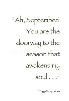 """""""Ah September! You are the doorway to the season that awakens my soul."""" - beautiful quote and so meaningful to me because my husband and both of my sons were born in September ❤️ Great Quotes, Quotes To Live By, Inspirational Quotes, The Words, Happy Fall Y'all, Beautiful Words, Inspire Me, Favorite Quotes, Thoughts"""