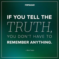 "Quote: ""If you tell the truth, you don't have to remember anything."" Lesson to learn: Lies and exaggerations can catch up with you, so a good policy to live by is to tell the truth. Then you'll never have to worry about slipping up. Image Source: Shutterstock"