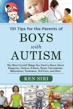 From Ken Siri, 101 Tips for the Parents of Boys with Autism.  The Most Crucial Things You Need to Know About Diagnosis, Doctors, Schools, Taxes, Vaccinations, Babysitters, Treatment, Food, Self-Care, and More