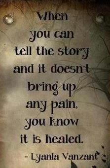 when you can tell the story and it doesn't bring you any pain, you know it is healed.